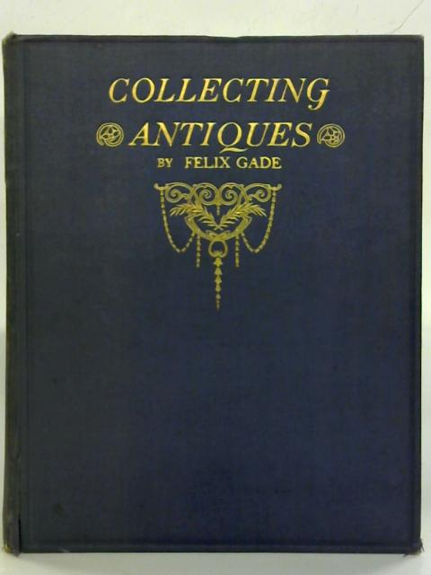 Collecting Antiques for Pleasure and Profit. by Felix Gade