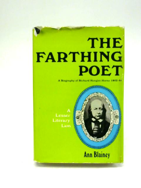 The Farthing Poet. A Biography of Richard Hengist Horne 1802-84 By Ann Blainey