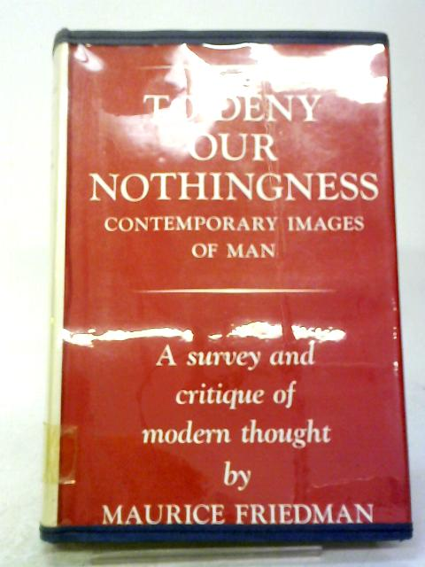 To Deny Our Nothingness: Contemporary Images of Man By Maurice Friedman
