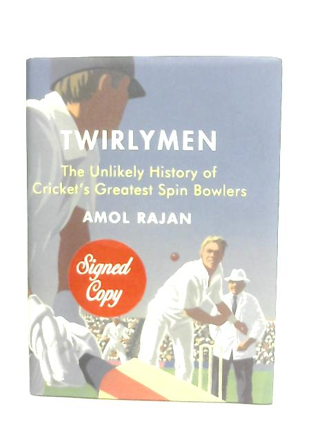 Twirlymen, The Unlikely History of Cricket's Greatest Spin Bowlers By Amol Rajan