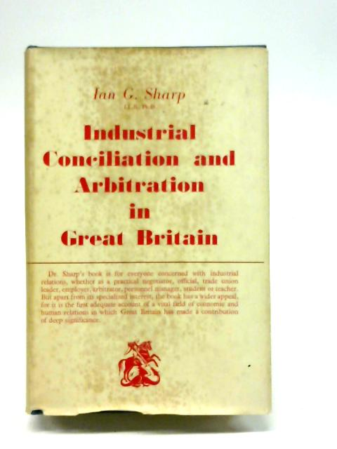 Industrial conciliation and arbitration in Great Britain By Ian Gordon Sharp