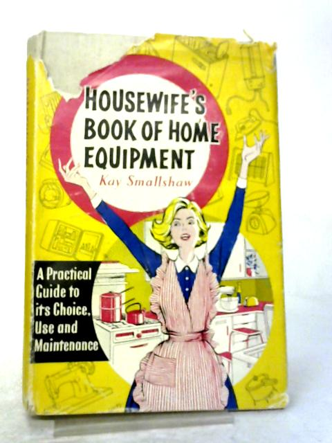 Housewife's Book of Home Equipment: A Practical Guide to its Choice, Use and Maintenance By Kay Smallshaw