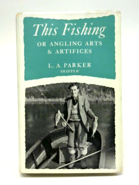 This fishing,or,Angling arts and artifices by Leonard Arthur Parker