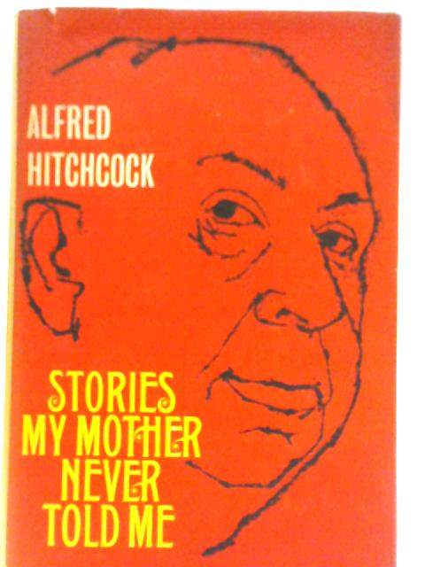 Stories My Mother Never Told Me by Alfred Hitchcock