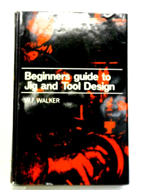 Beginner's Guide to Jig and Tool Design by W. F. Walker