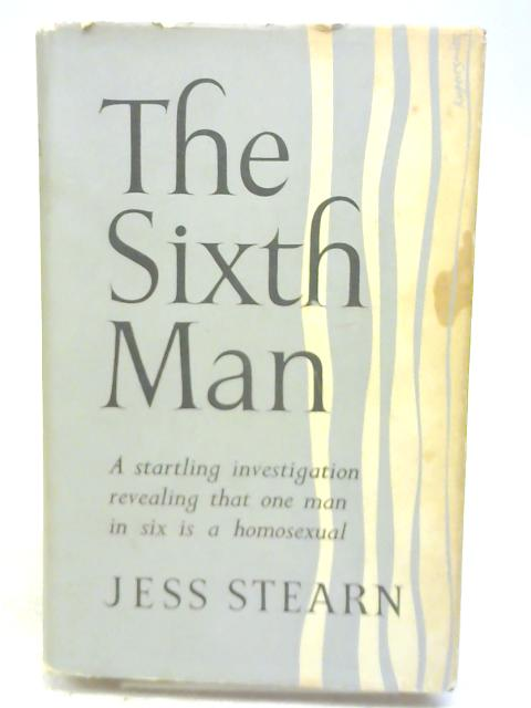 The Sixth Man - A Startling Investigation Revealing That One Man in Six is a Homosexual By Jess Stearn