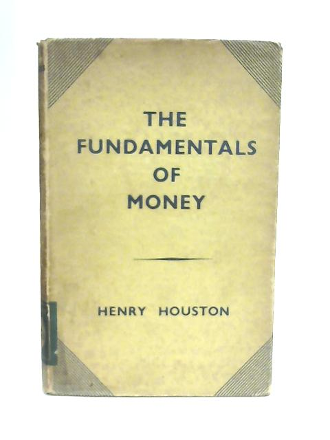 The Fundementals of Money By Henry Houston