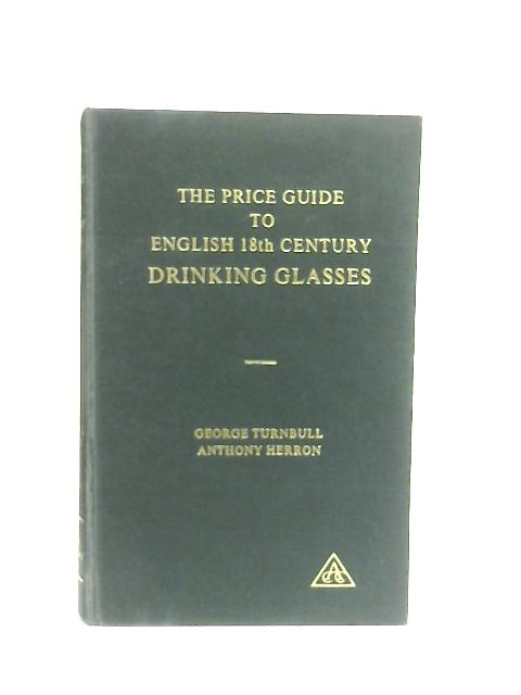 The Price Guide to English 18th Century Drinking Glasses by G. A. Turnbull & A. G. Herron