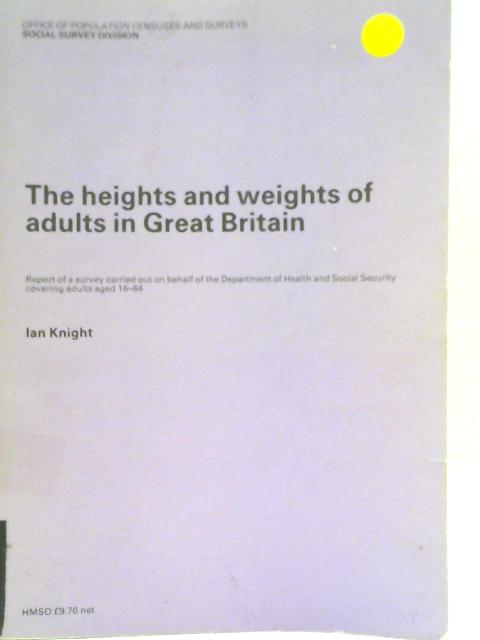 The Heights and Weights of Adults in Great Britain - Report of a Survey Carried out on Behalf of the Department of Health and Social Security covering adults aged 16-64 By Ian Knight