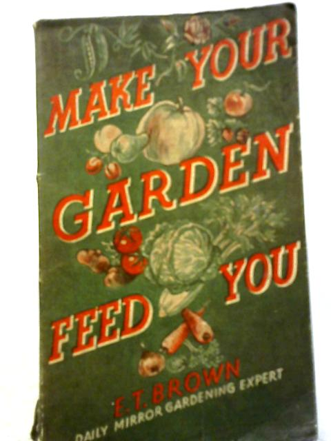 Make Your Garden Feed You By E. T. Brown