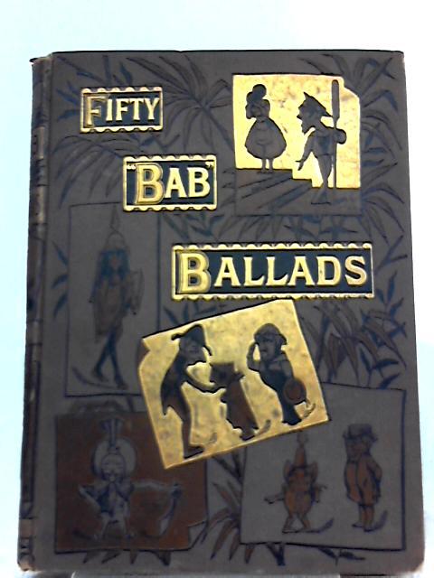 "Fifty ""Bab"" Ballads, Much Sound and Little Sense By W. S. Gilbert"