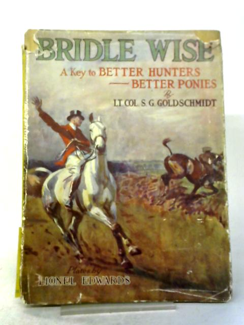 Bridle Wise: A Key To Better Hunters, Better Ponies. By Lt. Col. S. G. Goldschmidt