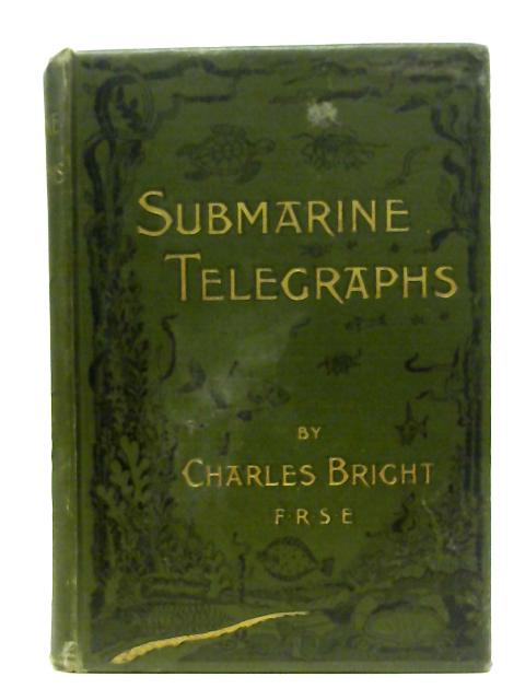 Submarine Telegraphs: Their History, Construction, and Working Founded in Part on Wünschendorff's 'Traité de Télegraphie Sous-marine' and Compiled from Authoritative and Exclusive Sources By Charles Bright