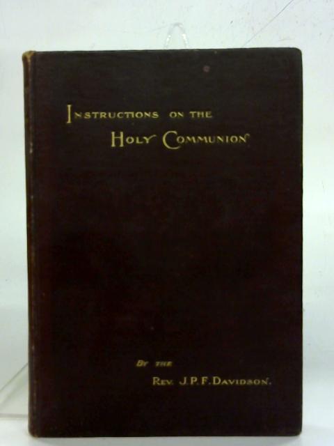 Instructions on the Holy Communion. By Rev. J. P. F. Davidson