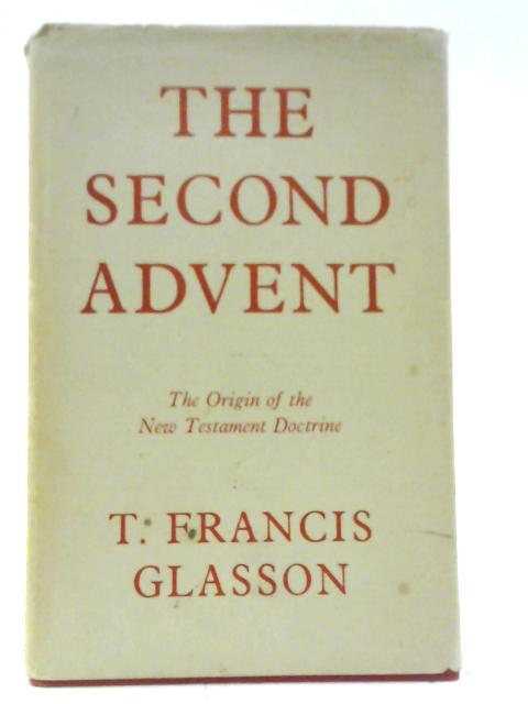 The Second Advent: The Origin of the New Testament Doctrine By Thomas Francis Glasson