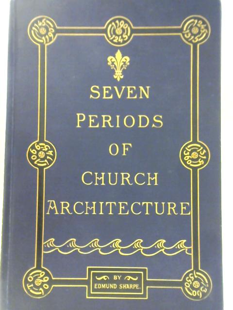 The Seven Periods of English Architecture Defined and Illustrated By Edmund Sharpe