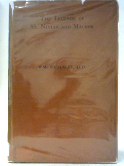 The Legends of Ss. Ninian and Machor: From an Unique Ms. in the Scottish Dialect of the Fourteenth Century By W M Metcalfe