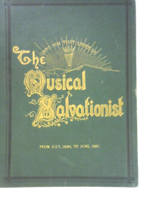 The Musical Salvationist: The First Annual Volume 1886 -1887 By Unstated