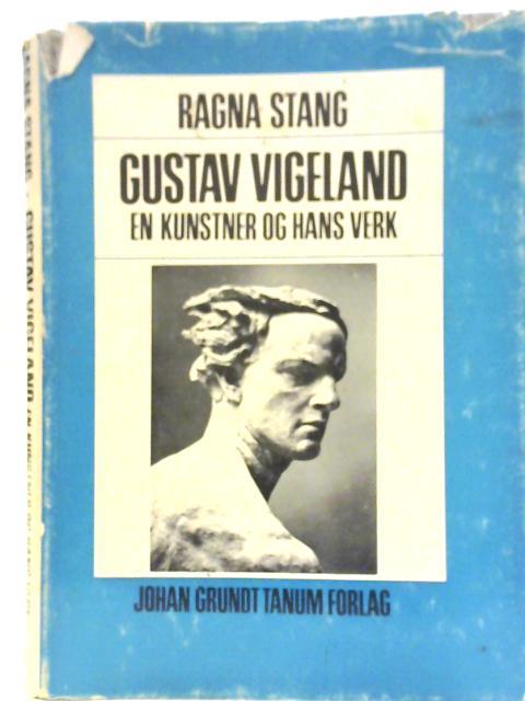 Gustav Vigeland: En Kunster og Hans Verk By Ragna Stang