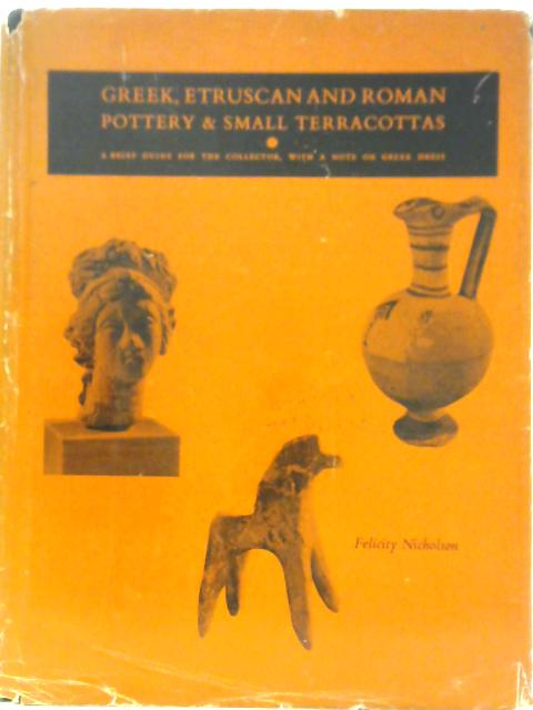 Greek, Etruscan and Roman Pottery and Small Terracottas: A Brief Guide for the Small Collector, with a Note on Greek Dress By Felicity Nicholson