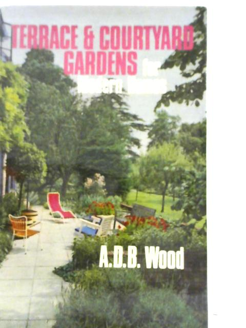 Terrace and Courtyard Gardens for Modern Homes by A D B Wood