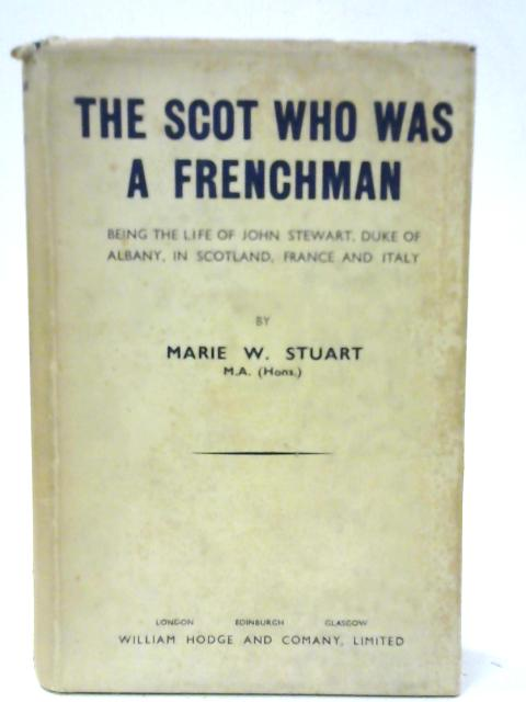 The Scot Who Was A Frenchman Being The Life Of John Stewart, Duke Of Albany, In Scotland, France And Italy By Marie W. Stuart
