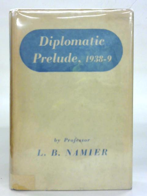 Diplomatic prelude, 1938-1939. By L. B. Namier