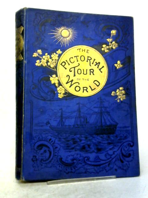 The Pictorial Tour of the World, comprising Pen and Pencil Sketches of Travel, Incident, Adventure and Scenery in All Parts of the Globe By Various