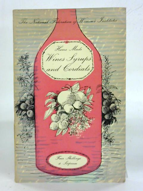 Home Made Wines Syrups and Cordials: Recipes of Woman's Institute Members by F. W. Beach (Ed.)