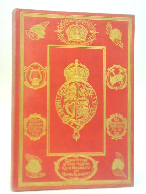 The Form And Order Of The Service That Is To Be Performed And The Ceremonies That Are To Be Observed In The Coronation Of Their Majesties King George Vi And Queen Elizabeth by Anon