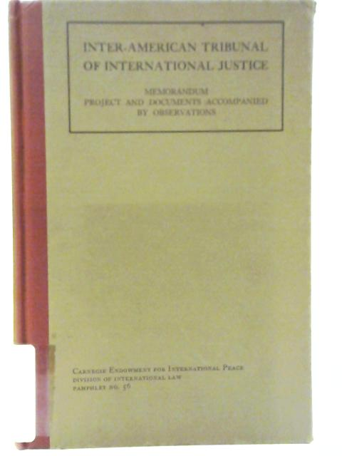 Inter-American Tribunal of International Justice: Memorandum Project and Documents Accompanied by Observations by Carnegie Endowment for International Peace
