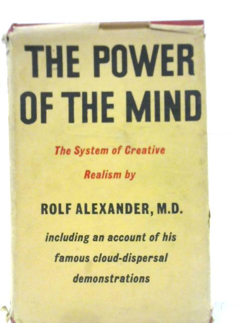 The Power of the Mind: The System of Creative Realism by Rolf Alexander