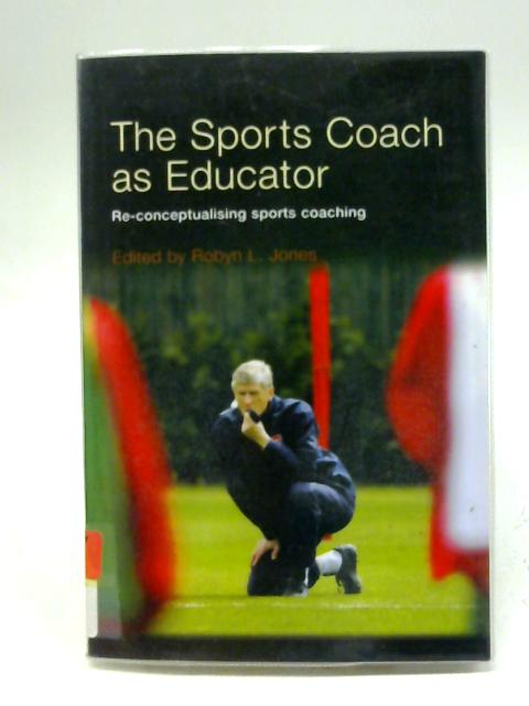 The Sports Coach as Educator: Re-conceptualising Sports Coaching By R. L. Jones