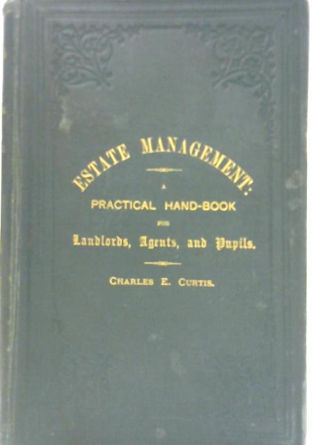 Estate Management: A Practical Handbook for Landlords, Agents and Pupils by Charles E Curtis