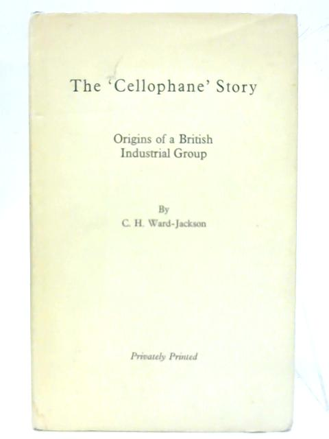 The Cellophane Story Origins Of A British Industrial Group. by C. H. Ward-Jackson