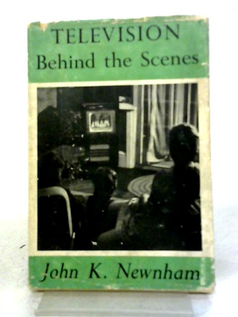 Television Behind the Scenes by John K Newnham