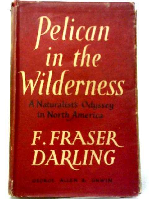 Pelican In The Wilderness: A Naturalist's Odyssey in North America by Frank Fraser Darling