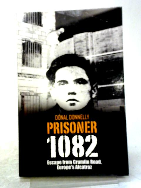 Prisoner 1082: Escape from Crumlin Road, Europe's Alcatraz by Donal Donnelly