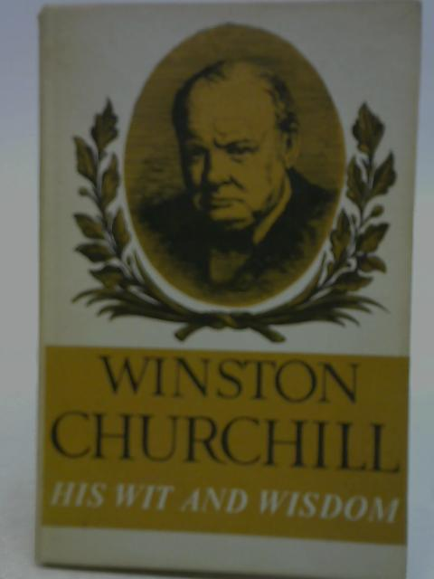Winston Churchill His Wit and Wisdom Selections from His Works and Speeches with an Introduction By Jack House By Jack House