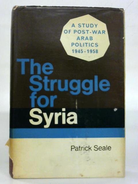 The struggle for Syria: A study of post-war Arab politics, 1945-1958 By Patrick Seale