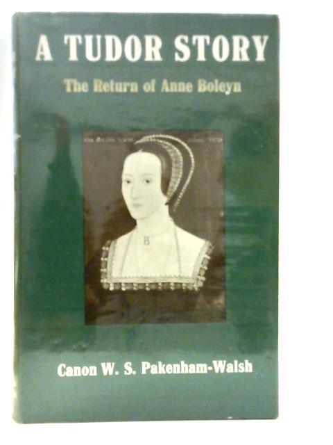 A Tudor Story: The Return of Anne Boleyn By W.S Pakenham-Walsh