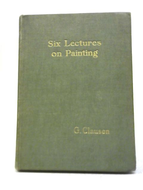 Six Lectures on Painting By George Clausen