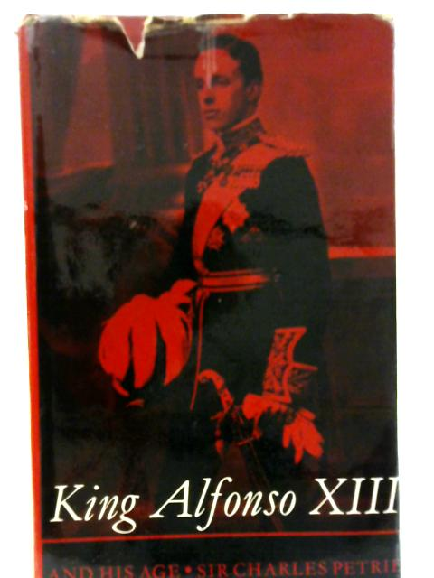King Alfonso XIII and His Age By Sir Charles Petrie