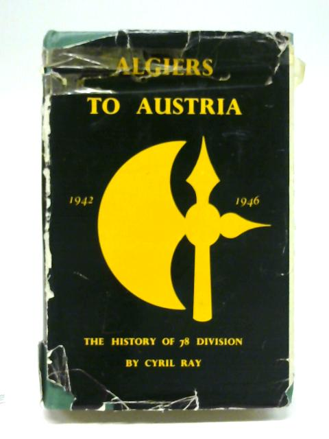 Algiers To Austria, a history of 78 division in the second world war. By Cyril Ray