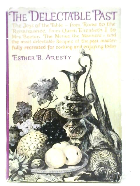 The Delectable Past: The Joys of the Table from Rome to the Renaissance, from Queen Elizabeth I to Mrs. Beeton By Esther Bradford Aresty