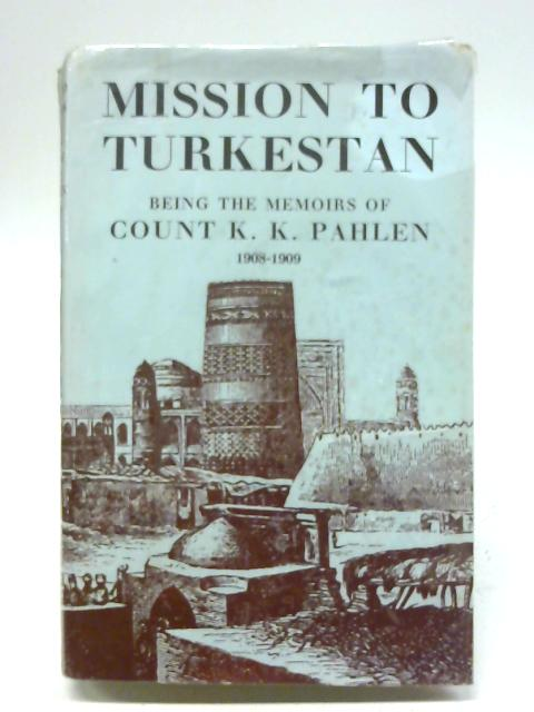 Mission to Turkestan Being the Memoirs of Count K.K. Pahlen 1908-1909 By Richard A. Pierce