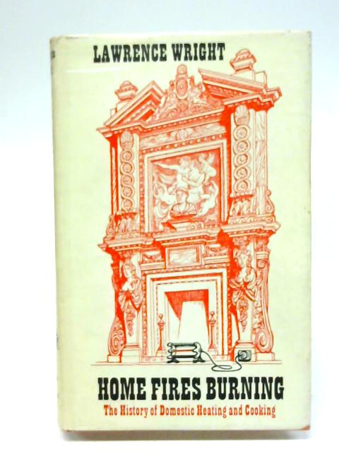 Home Fires Burning: History of Domestic Heating and Cooking By Lawrence Wright