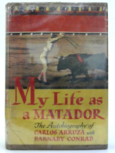 My Life as a Matador. By Carlos Arruza & Barnaby Conrad