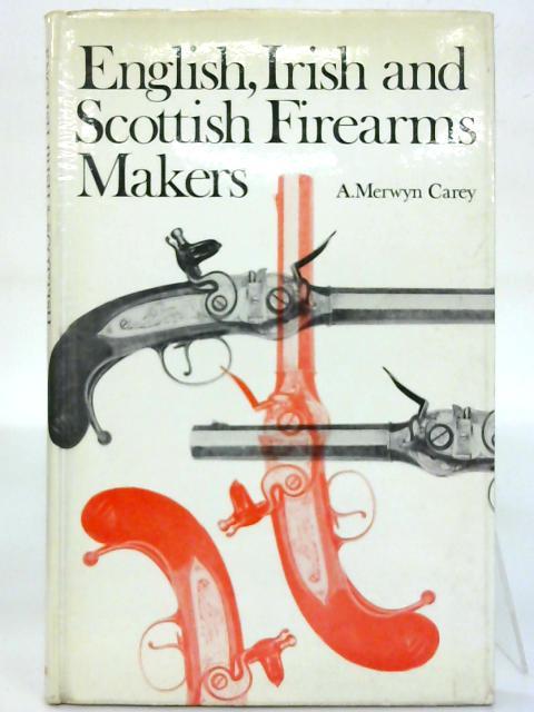 English Irish and Scottish Firearm Makers. By A. Merwyn Carey