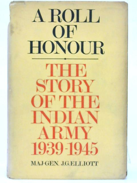 A roll of honour: The story of the Indian Army, 1939-1945. By J. G. Elliott